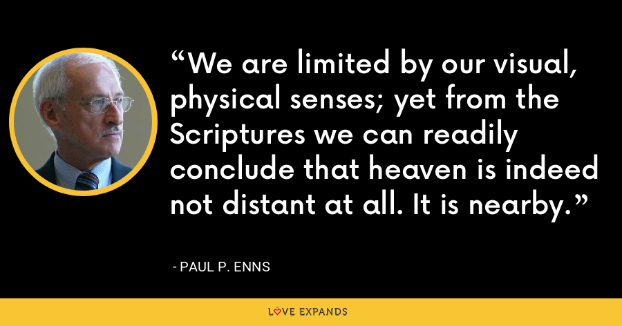 We are limited by our visual, physical senses; yet from the Scriptures we can readily conclude that heaven is indeed not distant at all. It is nearby. - Paul P. Enns