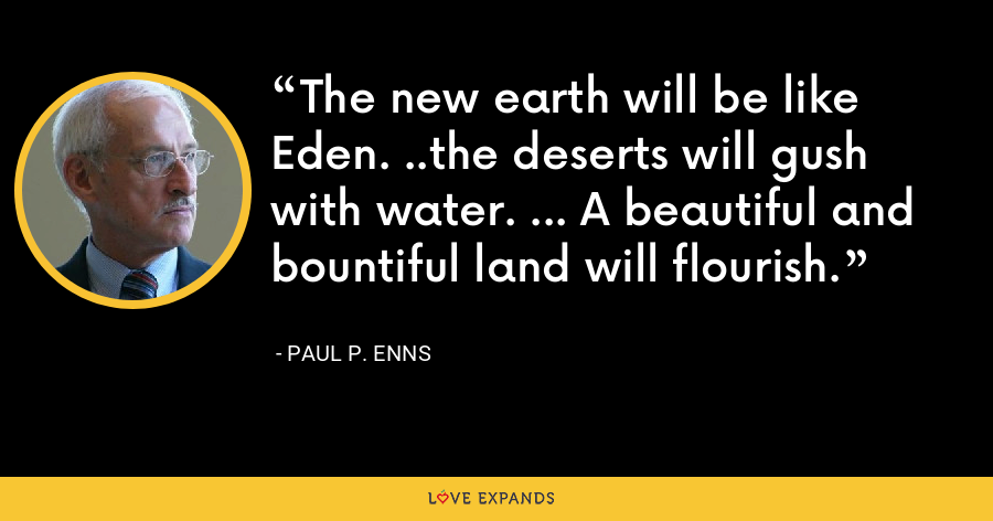 The new earth will be like Eden. ..the deserts will gush with water. ... A beautiful and bountiful land will flourish. - Paul P. Enns