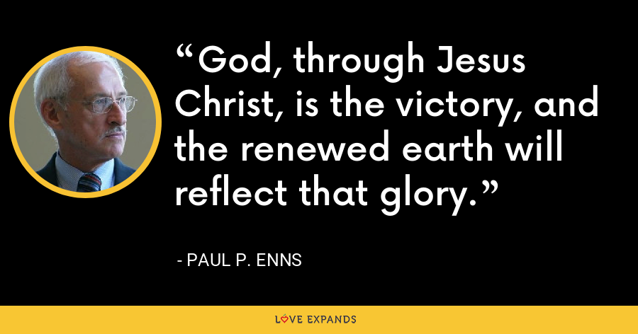 God, through Jesus Christ, is the victory, and the renewed earth will reflect that glory. - Paul P. Enns