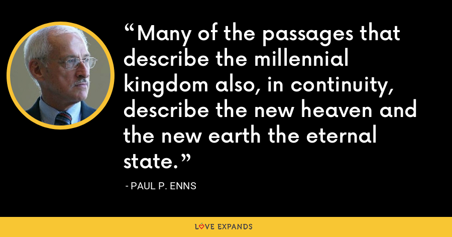 Many of the passages that describe the millennial kingdom also, in continuity, describe the new heaven and the new earth the eternal state. - Paul P. Enns