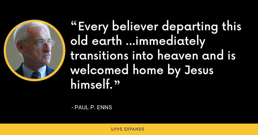 Every believer departing this old earth ...immediately transitions into heaven and is welcomed home by Jesus himself. - Paul P. Enns