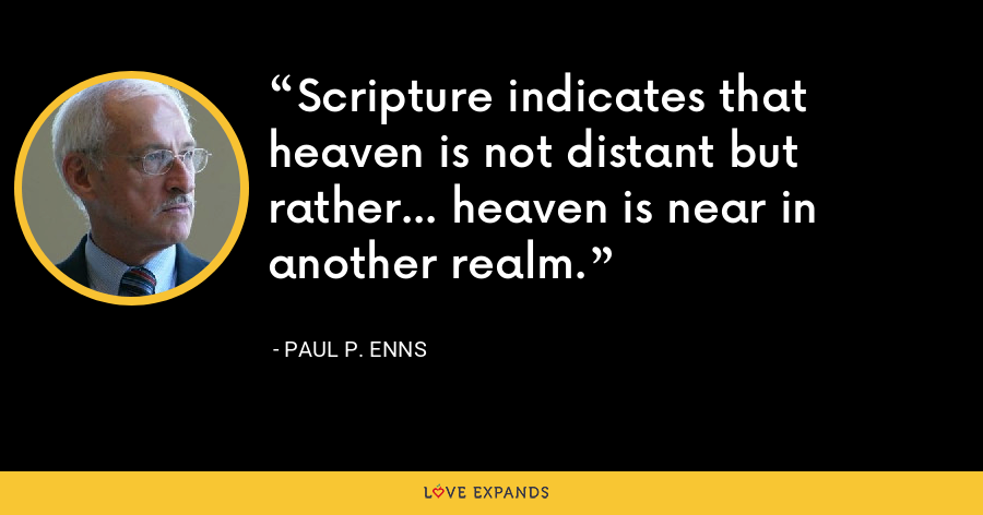 Scripture indicates that heaven is not distant but rather... heaven is near in another realm. - Paul P. Enns