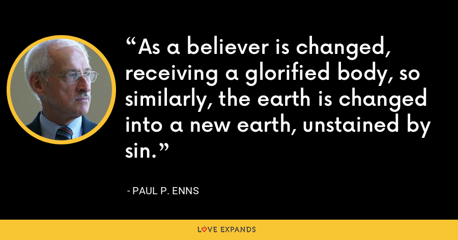 As a believer is changed, receiving a glorified body, so similarly, the earth is changed into a new earth, unstained by sin. - Paul P. Enns