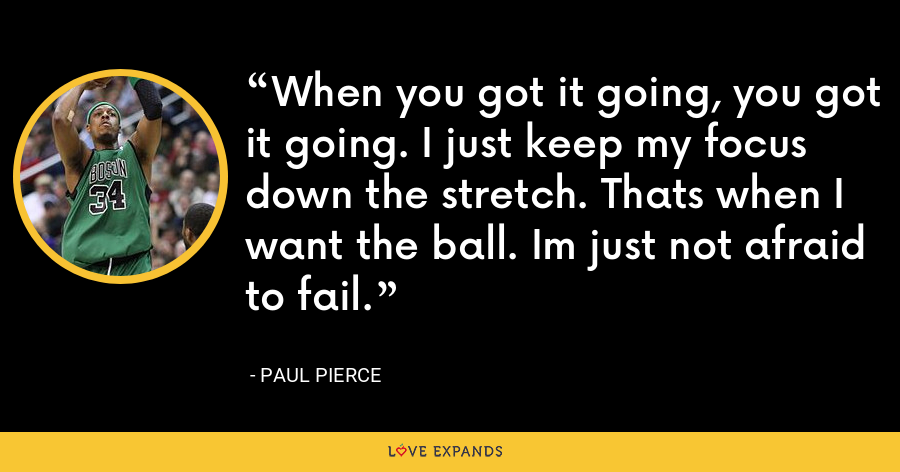 When you got it going, you got it going. I just keep my focus down the stretch. Thats when I want the ball. Im just not afraid to fail. - Paul Pierce
