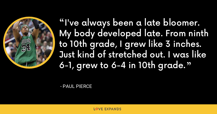 I've always been a late bloomer. My body developed late. From ninth to 10th grade, I grew like 3 inches. Just kind of stretched out. I was like 6-1, grew to 6-4 in 10th grade. - Paul Pierce