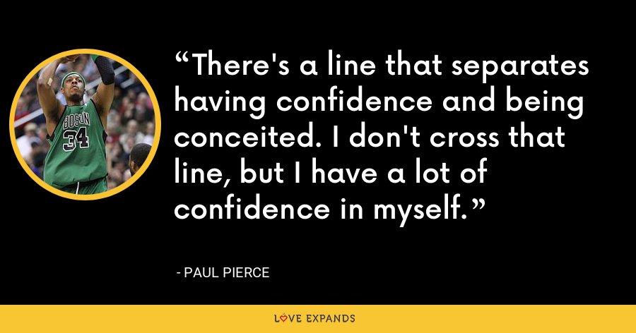 There's a line that separates having confidence and being conceited. I don't cross that line, but I have a lot of confidence in myself. - Paul Pierce