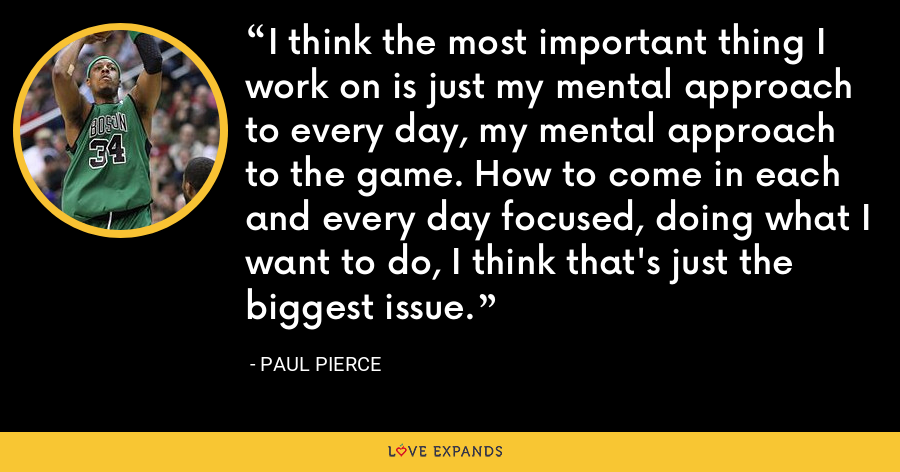 I think the most important thing I work on is just my mental approach to every day, my mental approach to the game. How to come in each and every day focused, doing what I want to do, I think that's just the biggest issue. - Paul Pierce