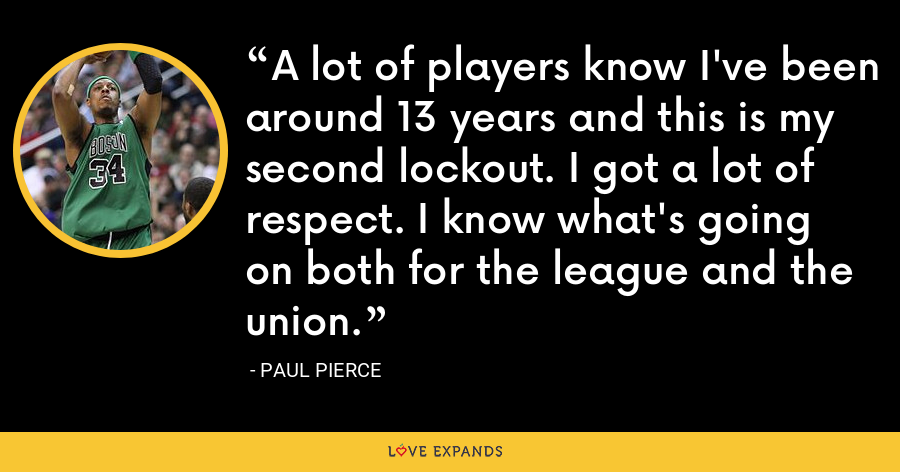 A lot of players know I've been around 13 years and this is my second lockout. I got a lot of respect. I know what's going on both for the league and the union. - Paul Pierce