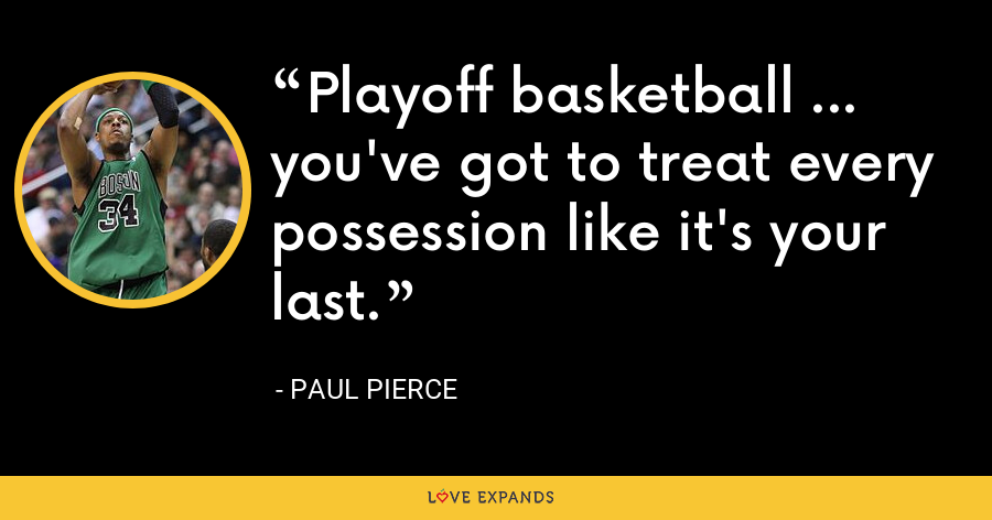 Playoff basketball ... you've got to treat every possession like it's your last. - Paul Pierce