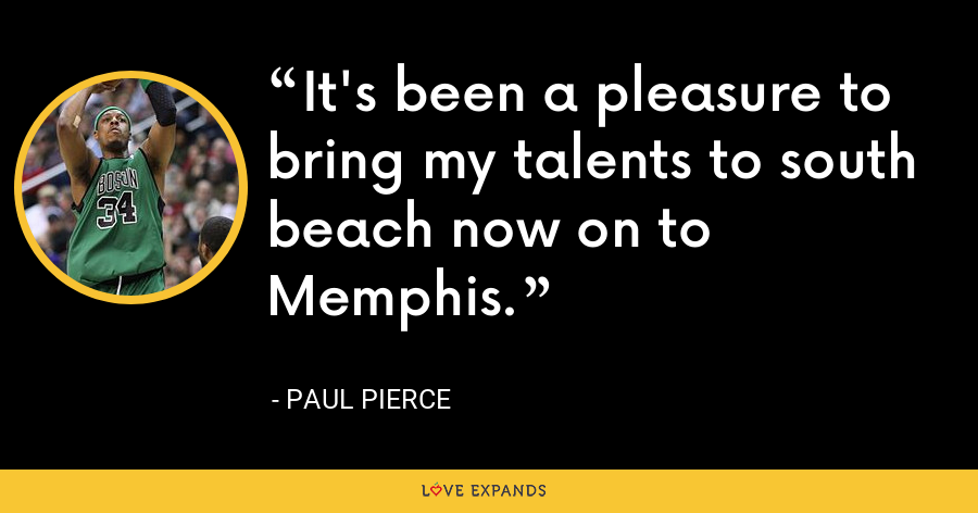 It's been a pleasure to bring my talents to south beach now on to Memphis. - Paul Pierce