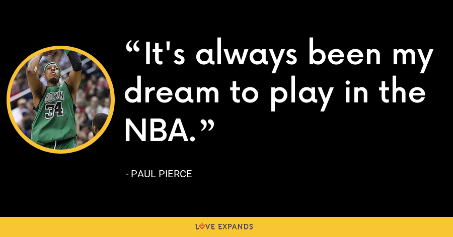 It's always been my dream to play in the NBA. - Paul Pierce