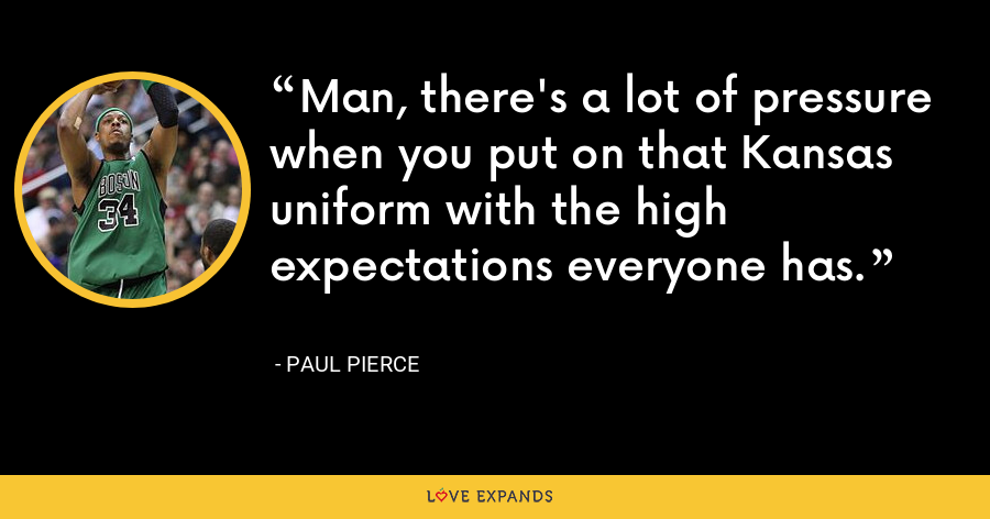 Man, there's a lot of pressure when you put on that Kansas uniform with the high expectations everyone has. - Paul Pierce
