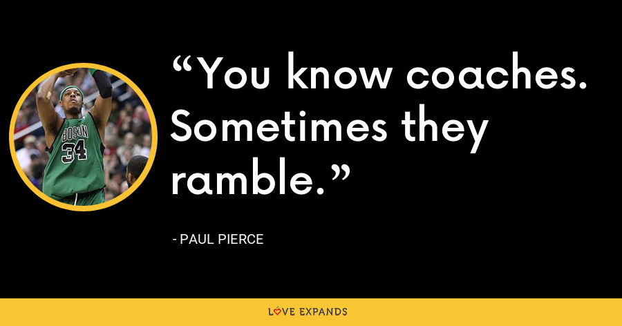 You know coaches. Sometimes they ramble. - Paul Pierce