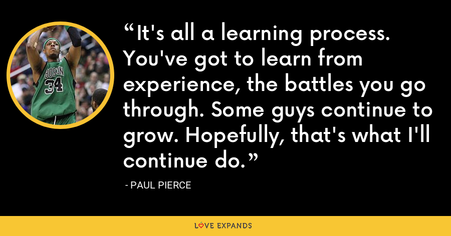 It's all a learning process. You've got to learn from experience, the battles you go through. Some guys continue to grow. Hopefully, that's what I'll continue do. - Paul Pierce