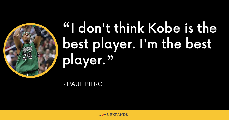 I don't think Kobe is the best player. I'm the best player. - Paul Pierce