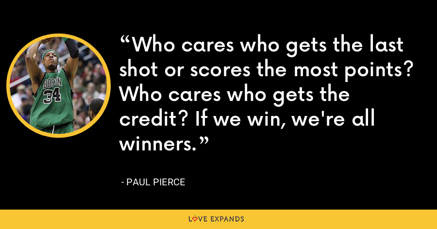 Who cares who gets the last shot or scores the most points? Who cares who gets the credit? If we win, we're all winners. - Paul Pierce