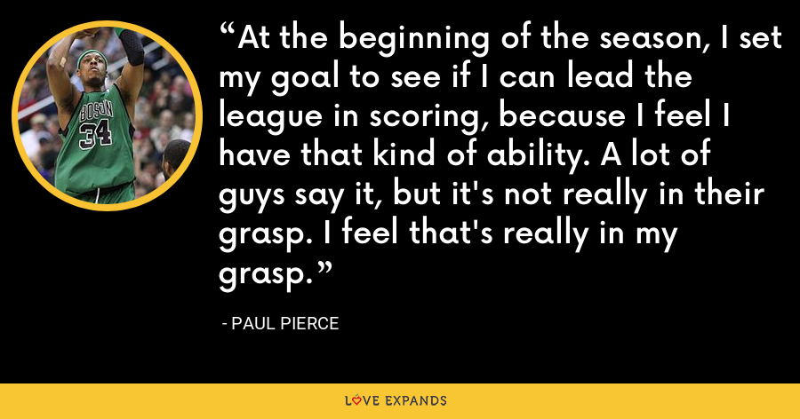 At the beginning of the season, I set my goal to see if I can lead the league in scoring, because I feel I have that kind of ability. A lot of guys say it, but it's not really in their grasp. I feel that's really in my grasp. - Paul Pierce