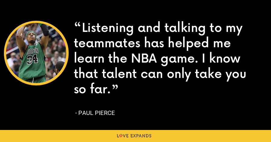 Listening and talking to my teammates has helped me learn the NBA game. I know that talent can only take you so far. - Paul Pierce