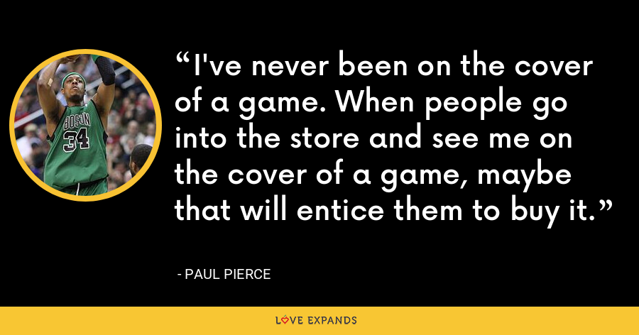 I've never been on the cover of a game. When people go into the store and see me on the cover of a game, maybe that will entice them to buy it. - Paul Pierce