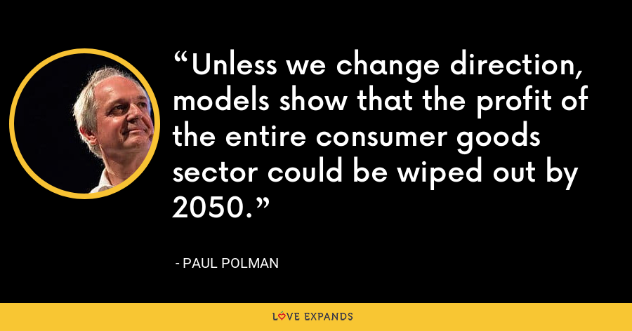 Unless we change direction, models show that the profit of the entire consumer goods sector could be wiped out by 2050. - Paul Polman