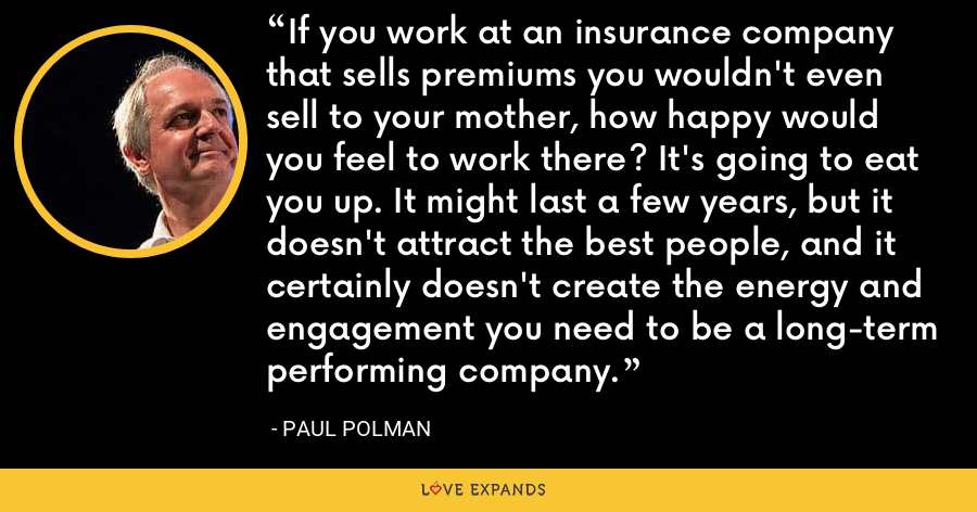 If you work at an insurance company that sells premiums you wouldn't even sell to your mother, how happy would you feel to work there? It's going to eat you up. It might last a few years, but it doesn't attract the best people, and it certainly doesn't create the energy and engagement you need to be a long-term performing company. - Paul Polman