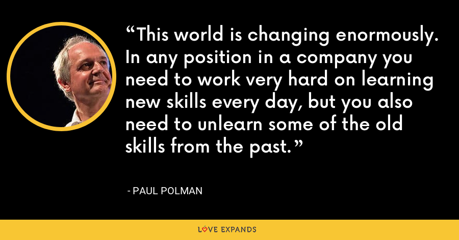 This world is changing enormously. In any position in a company you need to work very hard on learning new skills every day, but you also need to unlearn some of the old skills from the past. - Paul Polman