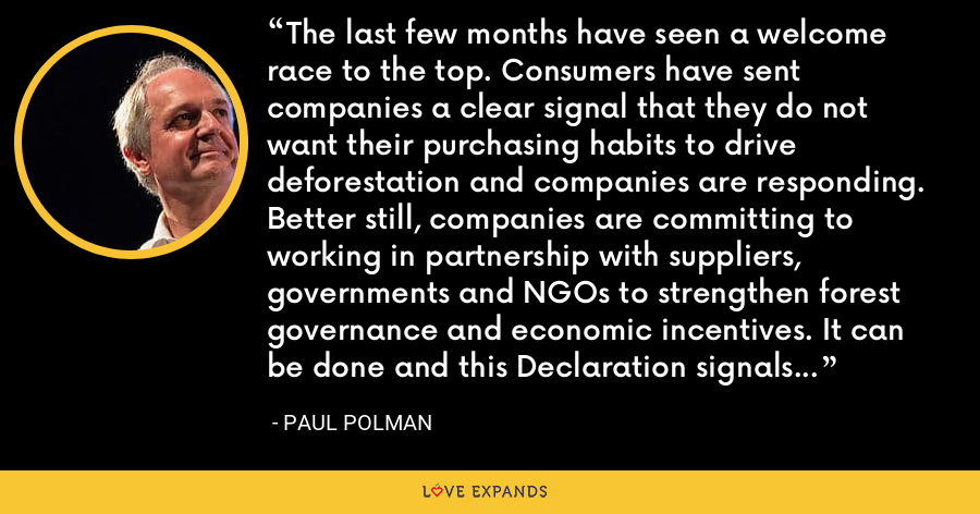 The last few months have seen a welcome race to the top. Consumers have sent companies a clear signal that they do not want their purchasing habits to drive deforestation and companies are responding. Better still, companies are committing to working in partnership with suppliers, governments and NGOs to strengthen forest governance and economic incentives. It can be done and this Declaration signals a real intention to accelerate action. - Paul Polman