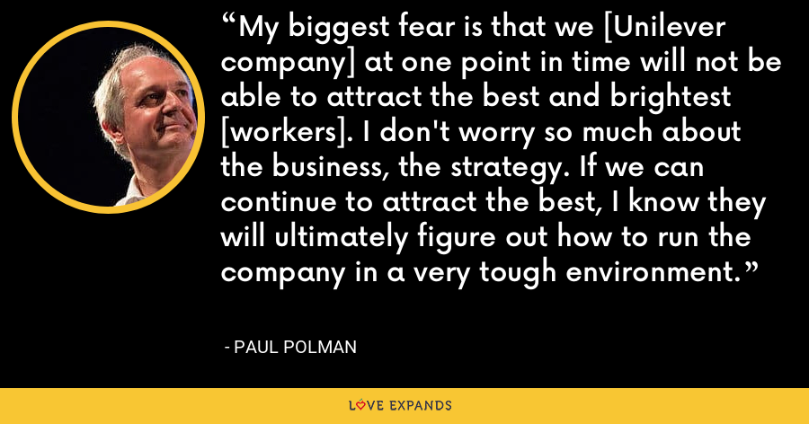 My biggest fear is that we [Unilever company] at one point in time will not be able to attract the best and brightest [workers]. I don't worry so much about the business, the strategy. If we can continue to attract the best, I know they will ultimately figure out how to run the company in a very tough environment. - Paul Polman
