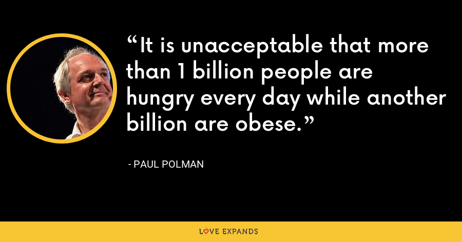 It is unacceptable that more than 1 billion people are hungry every day while another billion are obese. - Paul Polman