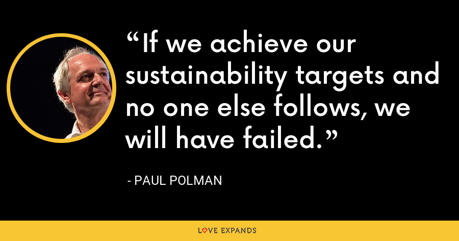 If we achieve our sustainability targets and no one else follows, we will have failed. - Paul Polman