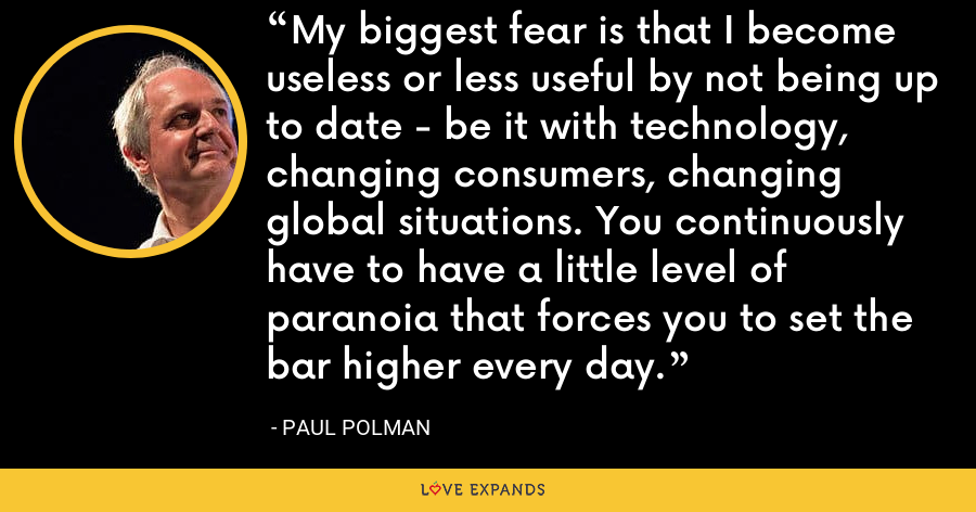My biggest fear is that I become useless or less useful by not being up to date - be it with technology, changing consumers, changing global situations. You continuously have to have a little level of paranoia that forces you to set the bar higher every day. - Paul Polman