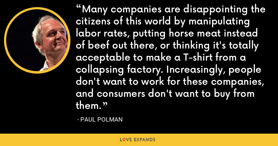 Many companies are disappointing the citizens of this world by manipulating labor rates, putting horse meat instead of beef out there, or thinking it's totally acceptable to make a T-shirt from a collapsing factory. Increasingly, people don't want to work for these companies, and consumers don't want to buy from them. - Paul Polman
