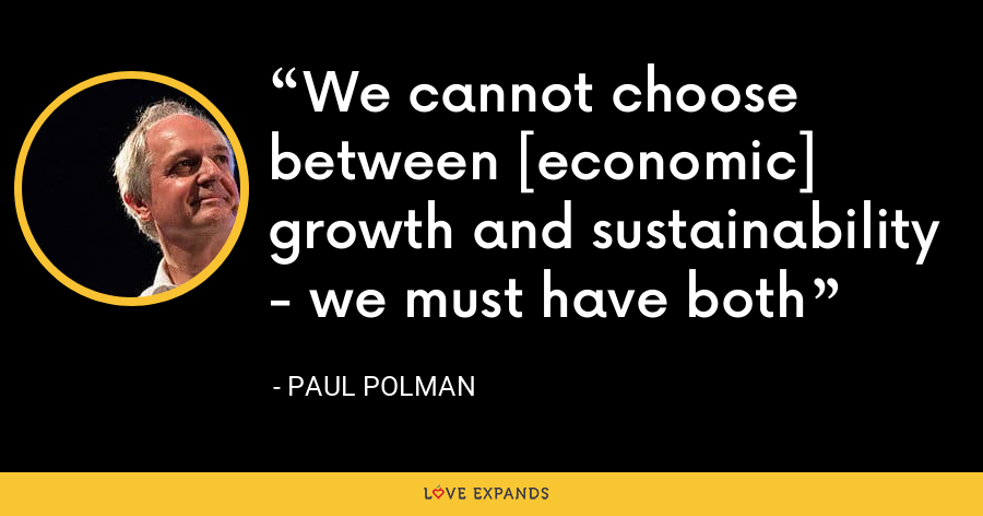 We cannot choose between [economic] growth and sustainability - we must have both - Paul Polman