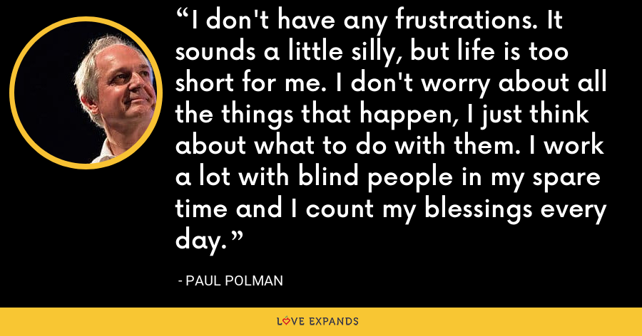 I don't have any frustrations. It sounds a little silly, but life is too short for me. I don't worry about all the things that happen, I just think about what to do with them. I work a lot with blind people in my spare time and I count my blessings every day. - Paul Polman