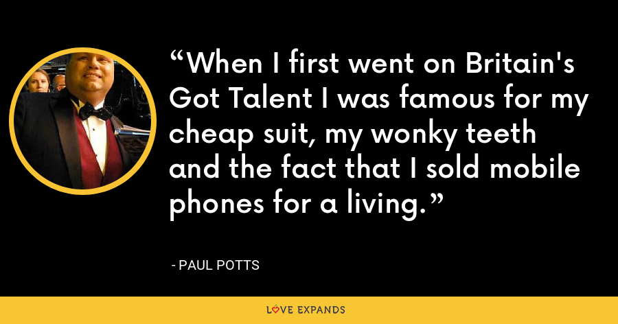 When I first went on Britain's Got Talent I was famous for my cheap suit, my wonky teeth and the fact that I sold mobile phones for a living. - Paul Potts