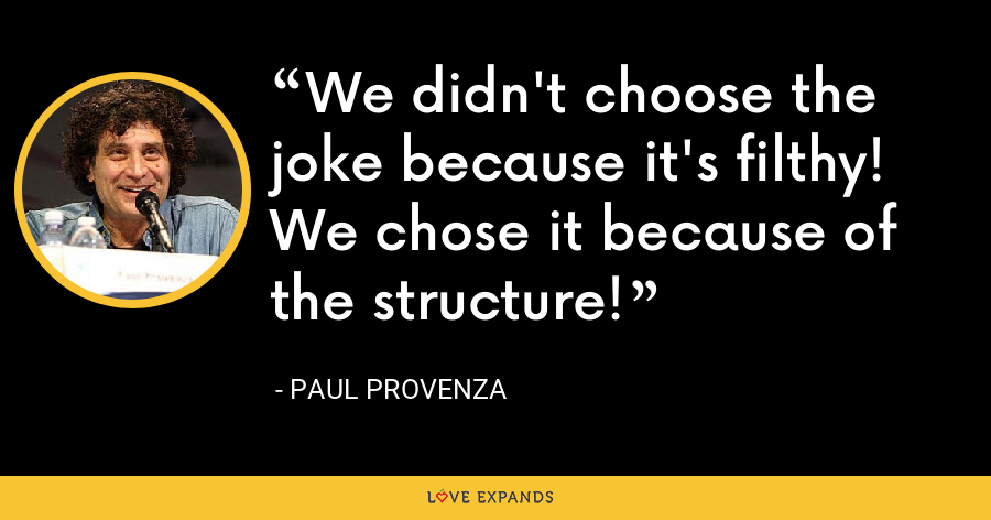 We didn't choose the joke because it's filthy! We chose it because of the structure! - Paul Provenza