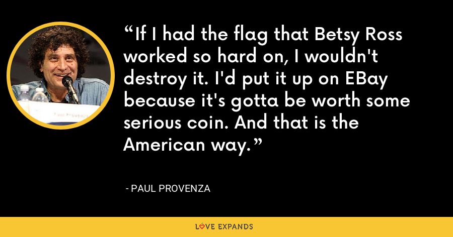 If I had the flag that Betsy Ross worked so hard on, I wouldn't destroy it. I'd put it up on EBay because it's gotta be worth some serious coin. And that is the American way. - Paul Provenza