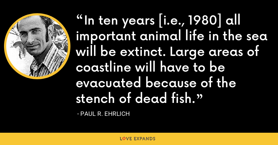 In ten years [i.e., 1980] all important animal life in the sea will be extinct. Large areas of coastline will have to be evacuated because of the stench of dead fish. - Paul R. Ehrlich