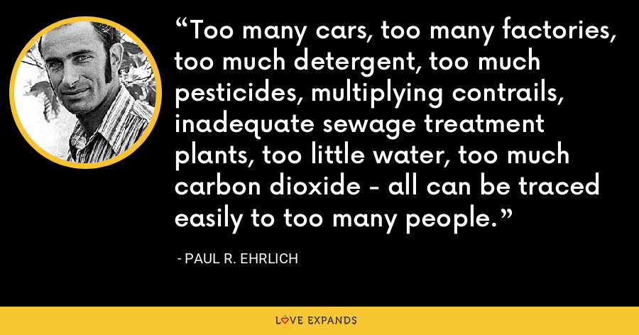 Too many cars, too many factories, too much detergent, too much pesticides, multiplying contrails, inadequate sewage treatment plants, too little water, too much carbon dioxide - all can be traced easily to too many people. - Paul R. Ehrlich