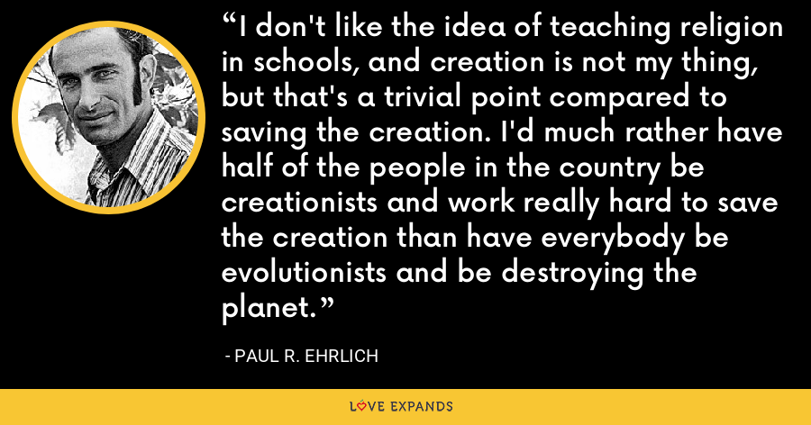 I don't like the idea of teaching religion in schools, and creation is not my thing, but that's a trivial point compared to saving the creation. I'd much rather have half of the people in the country be creationists and work really hard to save the creation than have everybody be evolutionists and be destroying the planet. - Paul R. Ehrlich