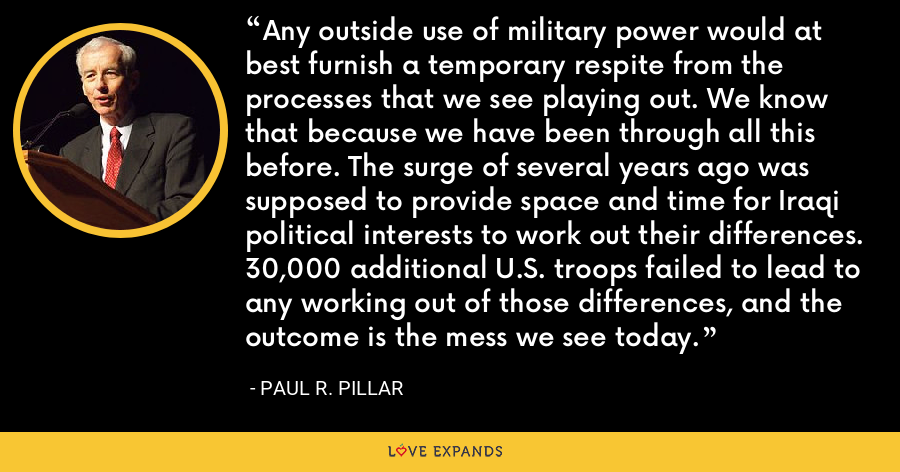 Any outside use of military power would at best furnish a temporary respite from the processes that we see playing out. We know that because we have been through all this before. The surge of several years ago was supposed to provide space and time for Iraqi political interests to work out their differences. 30,000 additional U.S. troops failed to lead to any working out of those differences, and the outcome is the mess we see today. - Paul R. Pillar