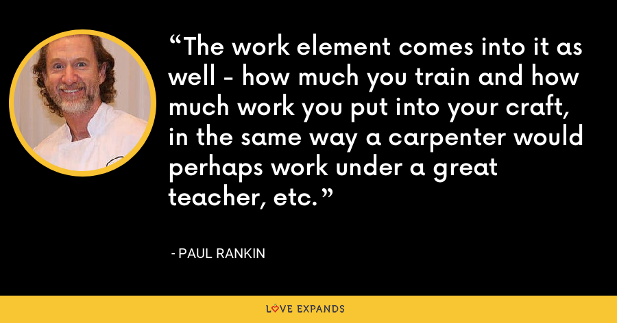 The work element comes into it as well - how much you train and how much work you put into your craft, in the same way a carpenter would perhaps work under a great teacher, etc. - Paul Rankin