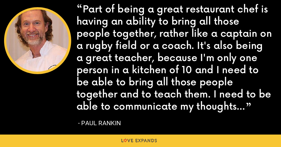 Part of being a great restaurant chef is having an ability to bring all those people together, rather like a captain on a rugby field or a coach. It's also being a great teacher, because I'm only one person in a kitchen of 10 and I need to be able to bring all those people together and to teach them. I need to be able to communicate my thoughts and my process to them. - Paul Rankin