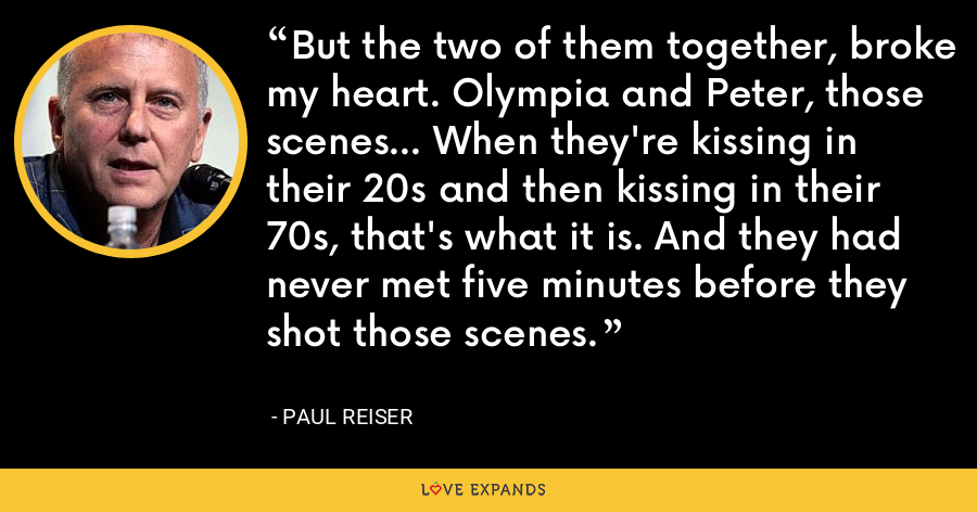 But the two of them together, broke my heart. Olympia and Peter, those scenes... When they're kissing in their 20s and then kissing in their 70s, that's what it is. And they had never met five minutes before they shot those scenes. - Paul Reiser