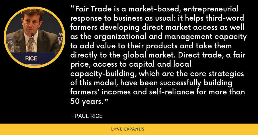 Fair Trade is a market-based, entrepreneurial response to business as usual: it helps third-word farmers developing direct market access as well as the organizational and management capacity to add value to their products and take them directly to the global market. Direct trade, a fair price, access to capital and local capacity-building, which are the core strategies of this model, have been successfully building farmers' incomes and self-reliance for more than 50 years. - Paul Rice