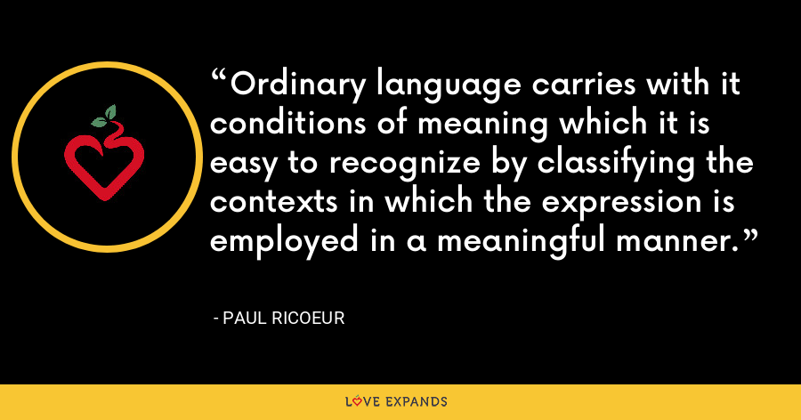 Ordinary language carries with it conditions of meaning which it is easy to recognize by classifying the contexts in which the expression is employed in a meaningful manner. - Paul Ricoeur