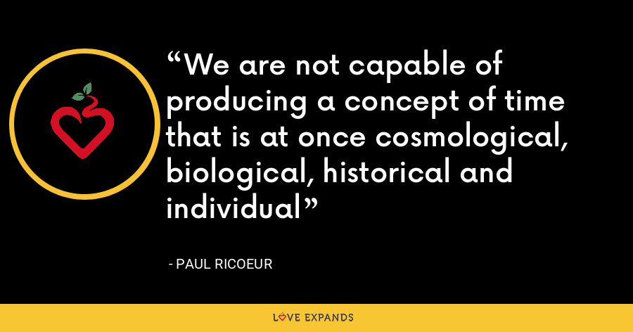 We are not capable of producing a concept of time that is at once cosmological, biological, historical and individual - Paul Ricoeur