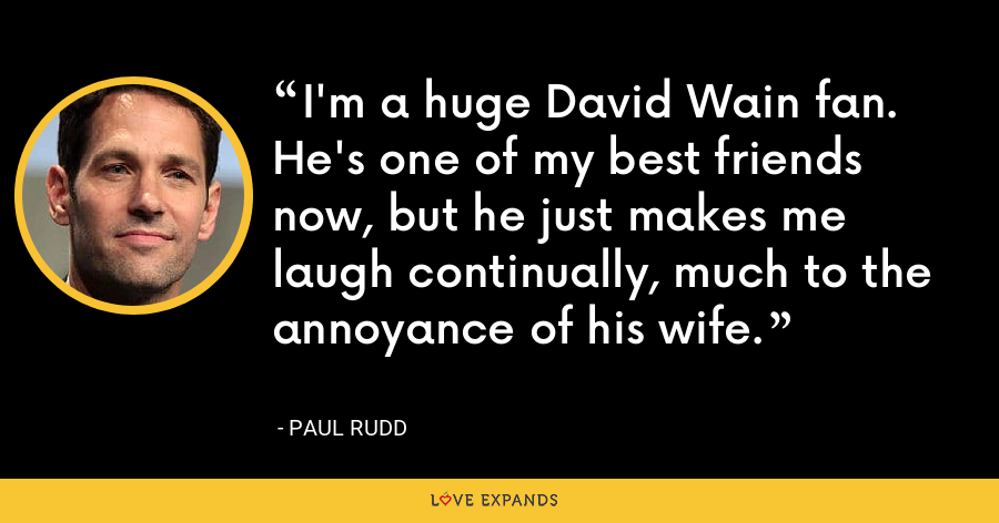 I'm a huge David Wain fan. He's one of my best friends now, but he just makes me laugh continually, much to the annoyance of his wife. - Paul Rudd