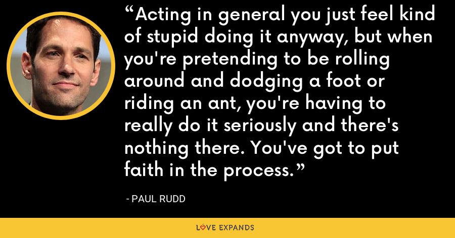 Acting in general you just feel kind of stupid doing it anyway, but when you're pretending to be rolling around and dodging a foot or riding an ant, you're having to really do it seriously and there's nothing there. You've got to put faith in the process. - Paul Rudd