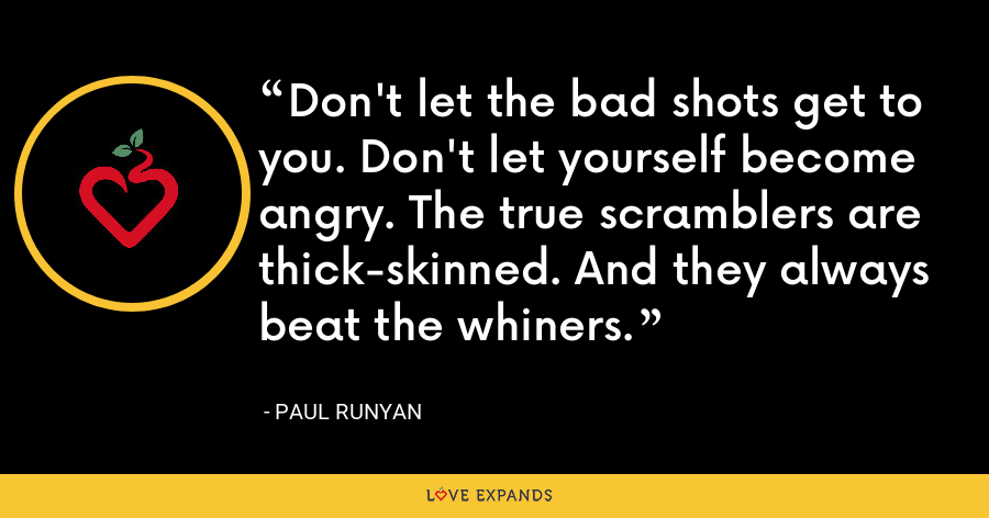 Don't let the bad shots get to you. Don't let yourself become angry. The true scramblers are thick-skinned. And they always beat the whiners. - Paul Runyan
